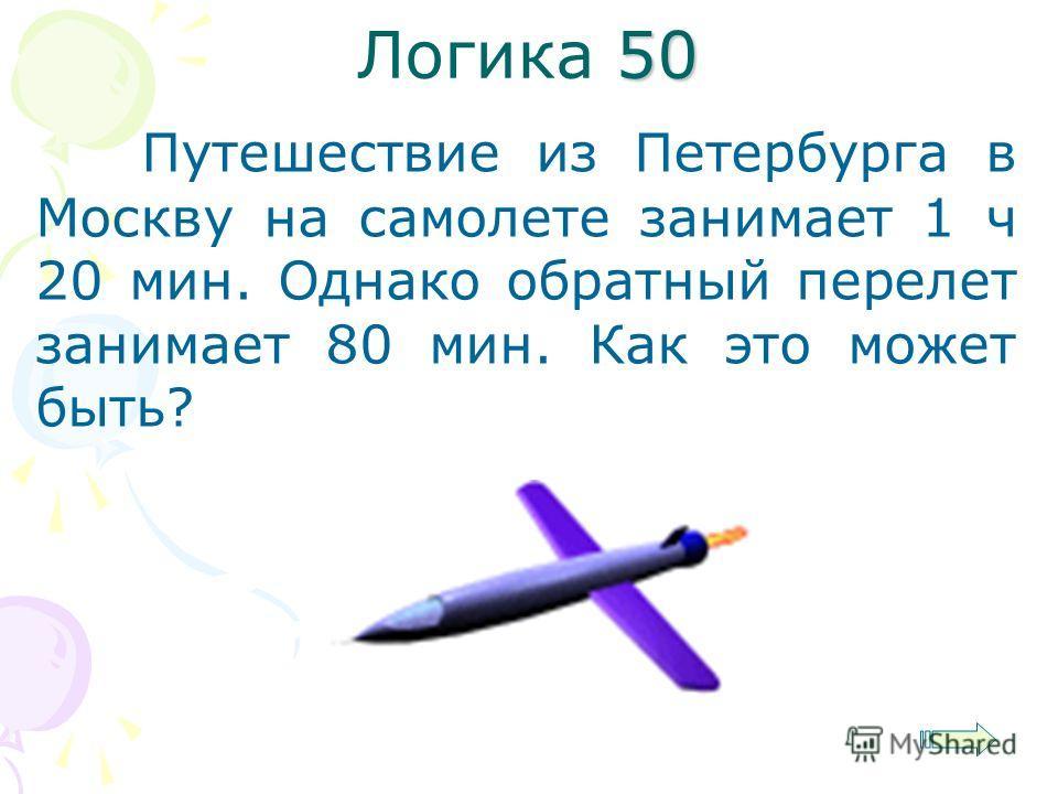 50 Логика 50 Путешествие из Петербурга в Москву на самолете занимает 1 ч 20 мин. Однако обратный перелет занимает 80 мин. Как это может быть?