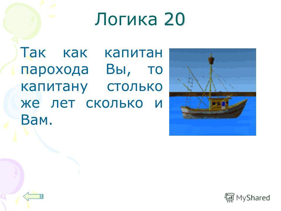 20 Логика 20 Так как капитан парохода Вы, то капитану столько же лет сколько и Вам.