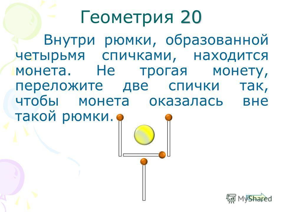 20 Геометрия 20 Внутри рюмки, образованной четырьмя спичками, находится монета. Не трогая монету, переложите две спички так, чтобы монета оказалась вне такой рюмки.
