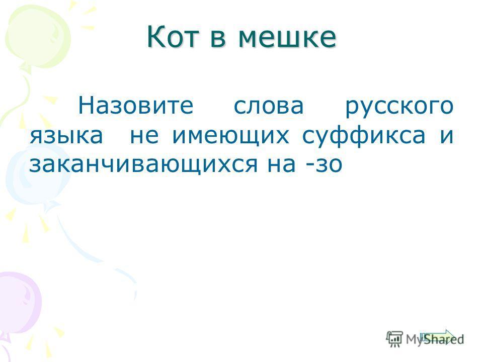 Назовите слова русского языка не имеющих суффикса и заканчивающихся на -зо