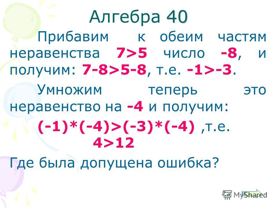 40 Алгебра 40 Прибавим к обеим частям неравенства 7>5 число -8, и получим: 7-8>5-8, т.е. -1>-3. Умножим теперь это неравенство на -4 и получим: (-1)*(-4)>(-3)*(-4),т.е. 4>12 Где была допущена ошибка?