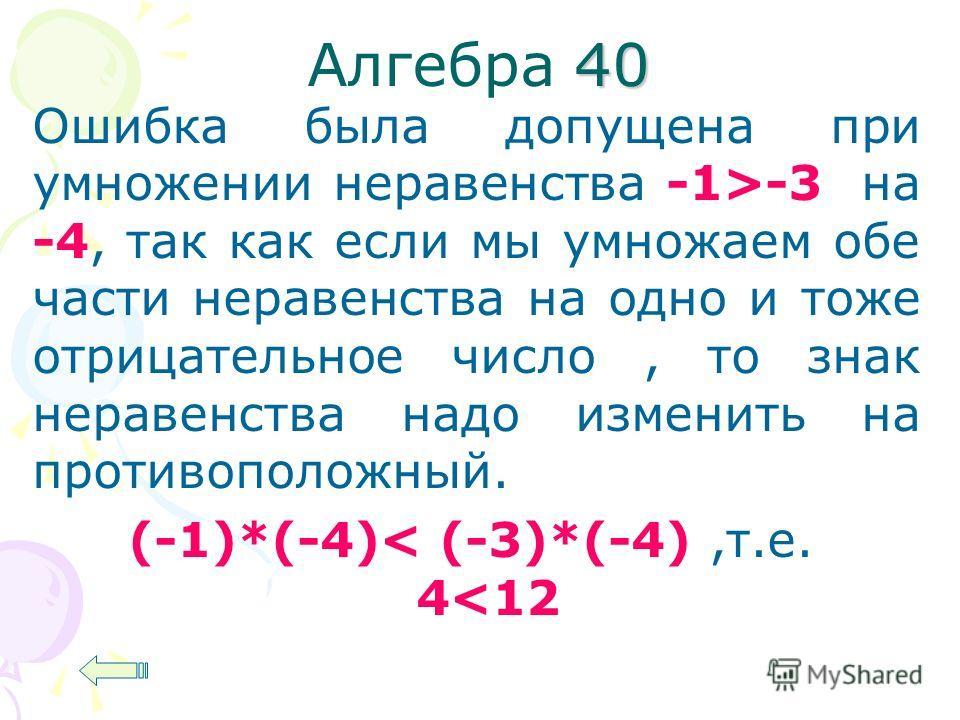 40 Алгебра 40 Ошибка была допущена при умножении неравенства -1>-3 на -4, так как если мы умножаем обе части неравенства на одно и тоже отрицательное число, то знак неравенства надо изменить на противоположный. (-1)*(-4)< (-3)*(-4),т.е. 4