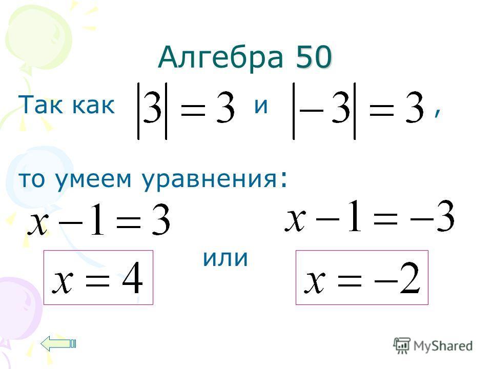 50 Алгебра 50 Так как и, то умеем уравнения : или