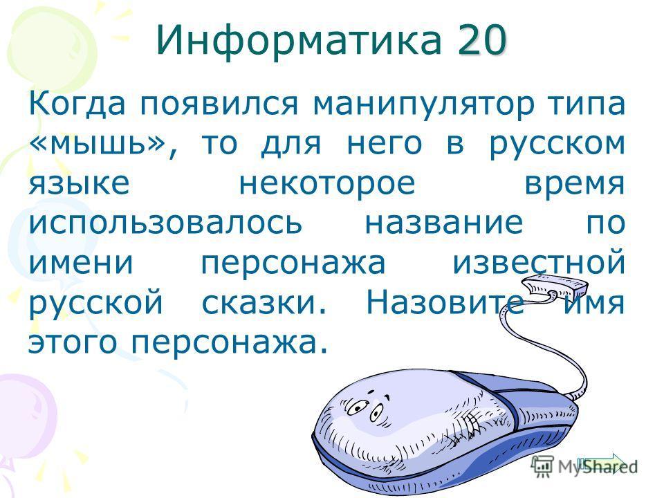 20 Информатика 20 Когда появился манипулятор типа «мышь», то для него в русском языке некоторое время использовалось название по имени персонажа известной русской сказки. Назовите имя этого персонажа.