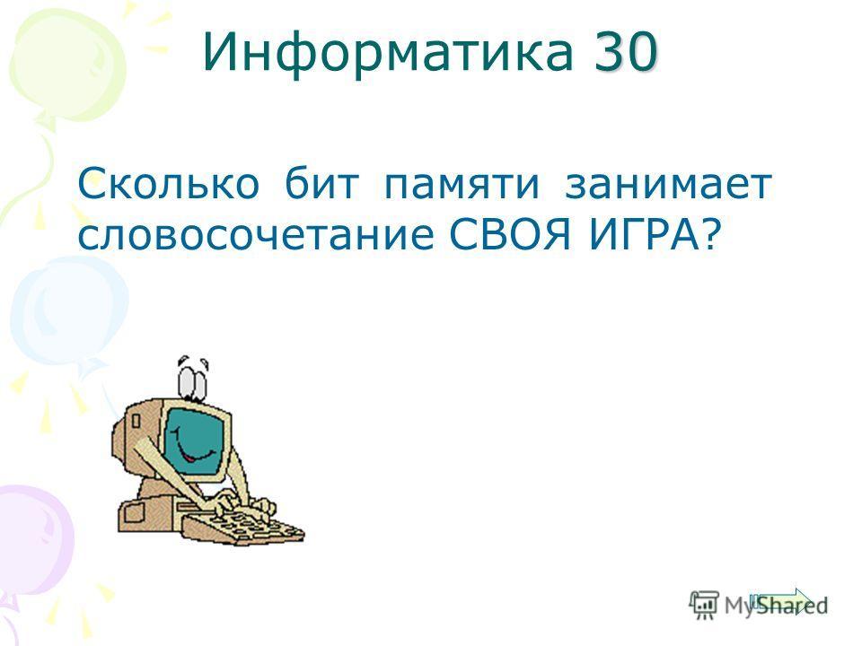 30 Информатика 30 Сколько бит памяти занимает словосочетание СВОЯ ИГРА?
