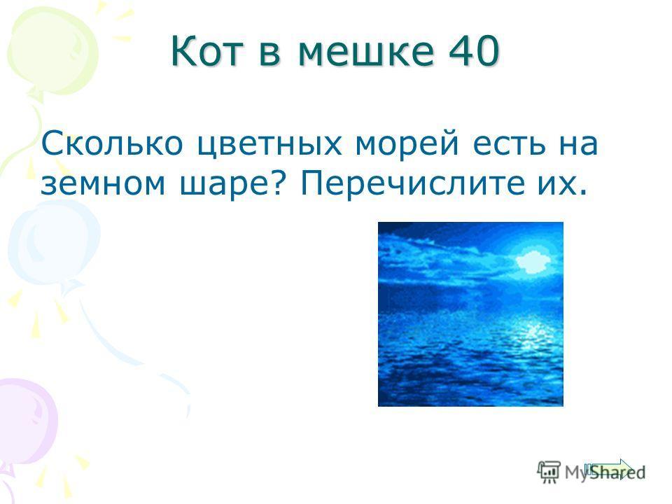 Кот в мешке 40 Сколько цветных морей есть на земном шаре? Перечислите их.