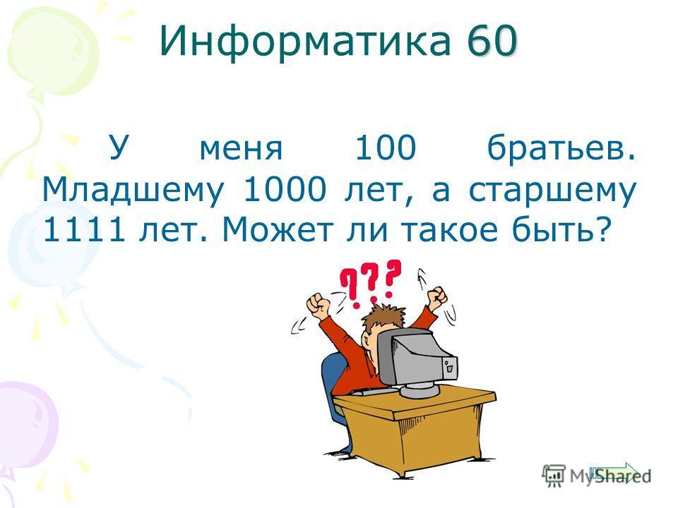 60 Информатика 60 У меня 100 братьев. Младшему 1000 лет, а старшему 1111 лет. Может ли такое быть?