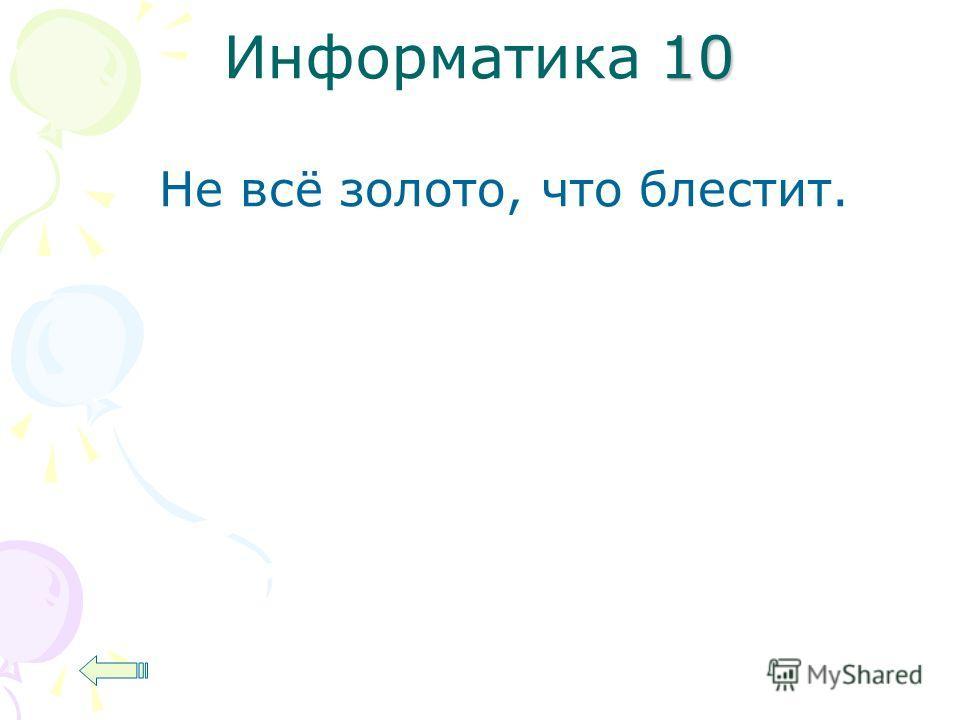 10 Информатика 10 Не всё золото, что блестит.