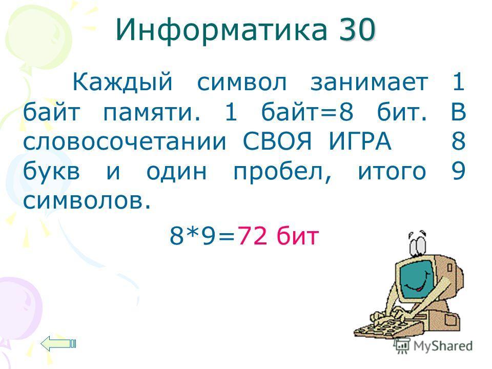 30 Информатика 30 Каждый символ занимает 1 байт памяти. 1 байт=8 бит. В словосочетании СВОЯ ИГРА 8 букв и один пробел, итого 9 символов. 8*9=72 бит