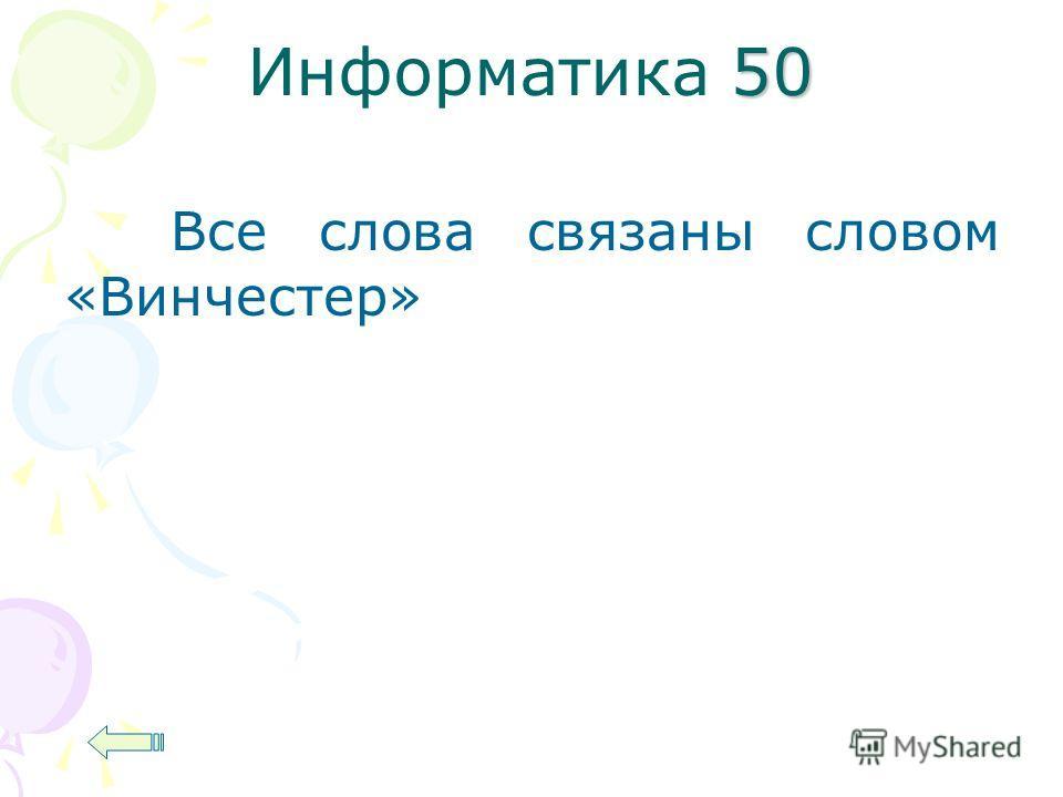 50 Информатика 50 Все слова связаны словом «Винчестер»
