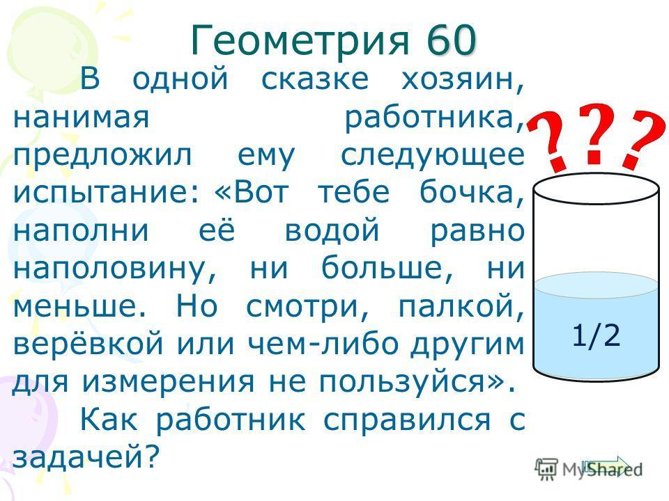 60 Геометрия 60 В одной сказке хозяин, нанимая работника, предложил ему следующее испытание:«Вот тебе бочка, наполни её водой равно наполовину, ни больше, ни меньше. Но смотри, палкой, верёвкой или чем-либо другим для измерения не пользуйся». Как раб