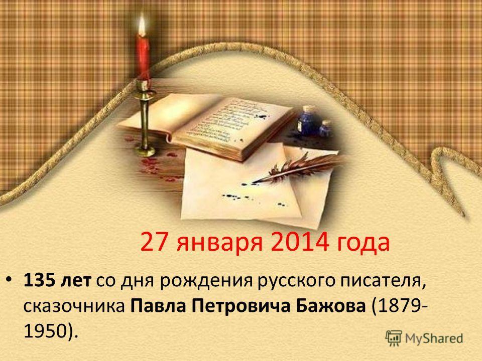 27 января 2014 года 135 лет со дня рождения русского писателя, сказочника Павла Петровича Бажова (1879- 1950).
