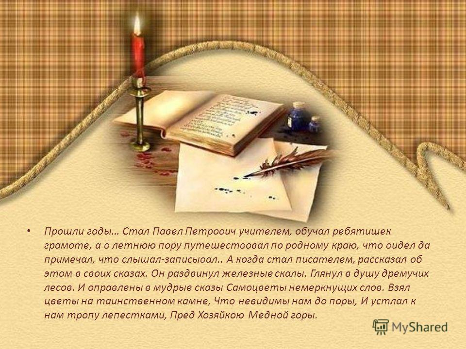 Прошли годы… Стал Павел Петрович учителем, обучал ребятишек грамоте, а в летнюю пору путешествовал по родному краю, что видел да примечал, что слышал-записывал.. А когда стал писателем, рассказал об этом в своих сказах. Он раздвинул железные скалы. Г