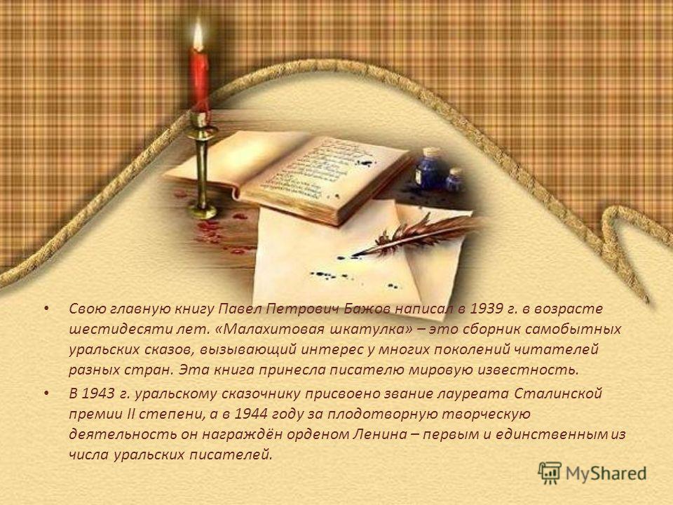 Свою главную книгу Павел Петрович Бажов написал в 1939 г. в возрасте шестидесяти лет. «Малахитовая шкатулка» – это сборник самобытных уральских сказов, вызывающий интерес у многих поколений читателей разных стран. Эта книга принесла писателю мировую