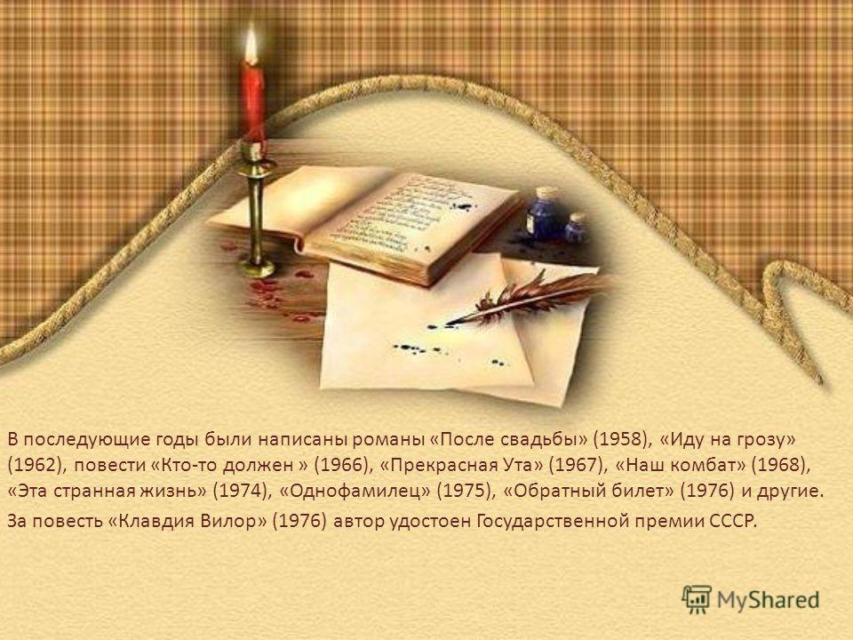 В последующие годы были написаны романы «После свадьбы» (1958), «Иду на грозу» (1962), повести «Кто-то должен » (1966), «Прекрасная Ута» (1967), «Наш комбат» (1968), «Эта странная жизнь» (1974), «Однофамилец» (1975), «Обратный билет» (1976) и другие.