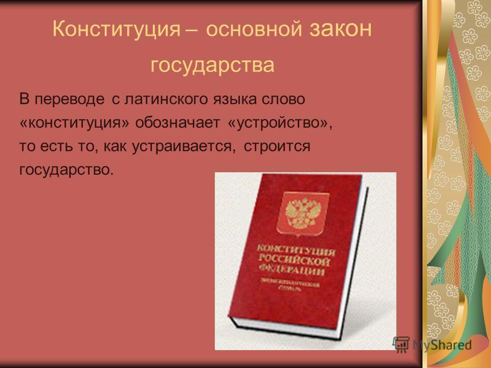 Конституция – основной закон государства В переводе с латинского языка слово «конституция» обозначает «устройство», то есть то, как устраивается, строится государство.