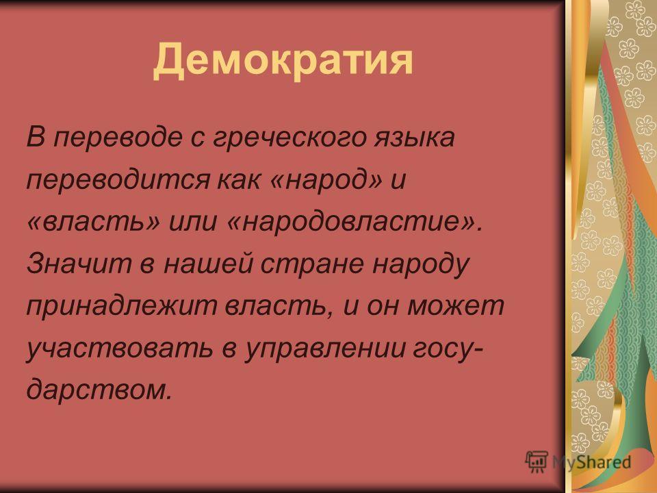 Демократия В переводе с греческого языка переводится как «народ» и «власть» или «народовластие». Значит в нашей стране народу принадлежит власть, и он может участвовать в управлении госу- дарством.