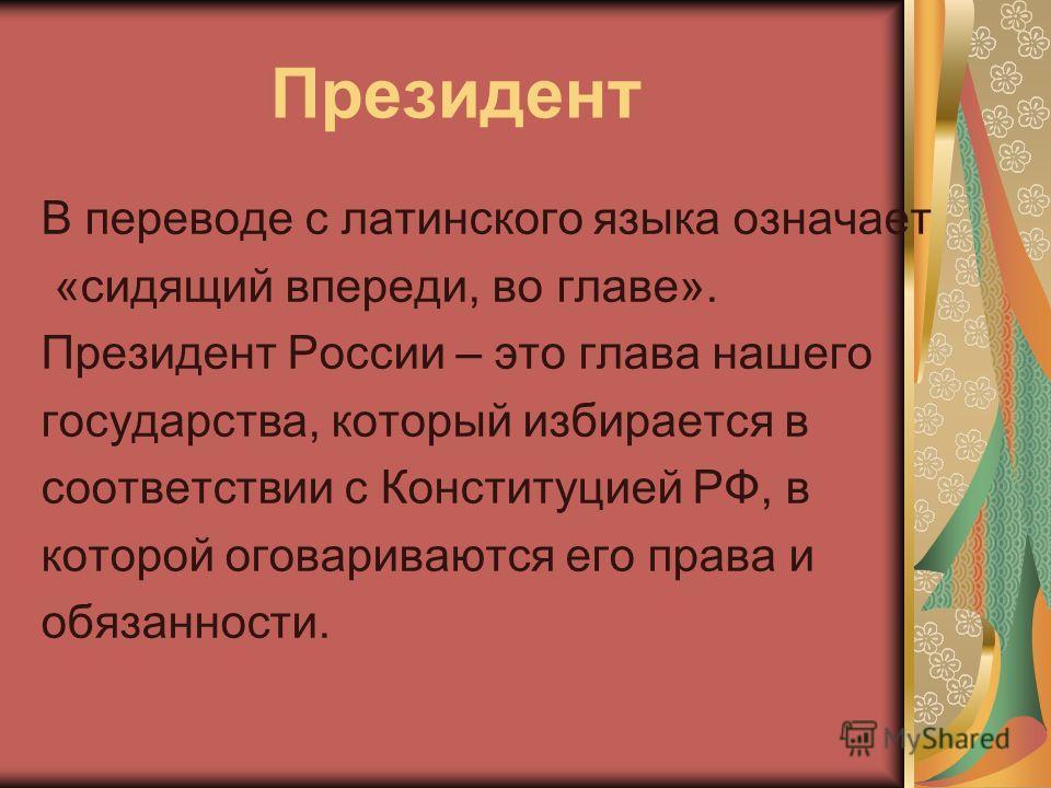 Президент В переводе с латинского языка означает «сидящий впереди, во главе». Президент России – это глава нашего государства, который избирается в соответствии с Конституцией РФ, в которой оговариваются его права и обязанности.