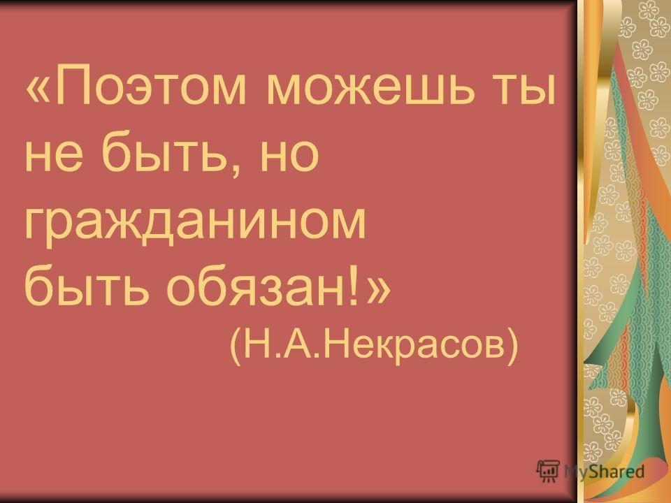 «Поэтом можешь ты не быть, но гражданином быть обязан!» (Н.А.Некрасов)