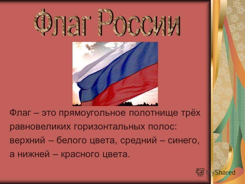 Флаг – это прямоугольное полотнище трёх равновеликих горизонтальных полос: верхний – белого цвета, средний – синего, а нижней – красного цвета.