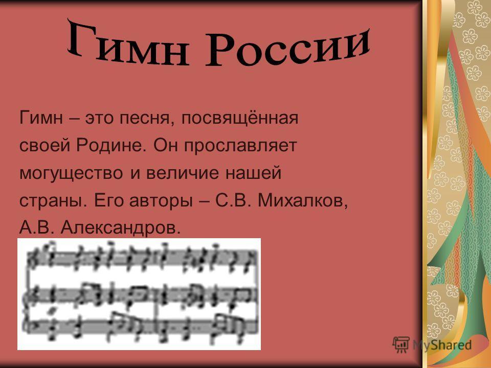 Гимн – это песня, посвящённая своей Родине. Он прославляет могущество и величие нашей страны. Его авторы – С.В. Михалков, А.В. Александров.