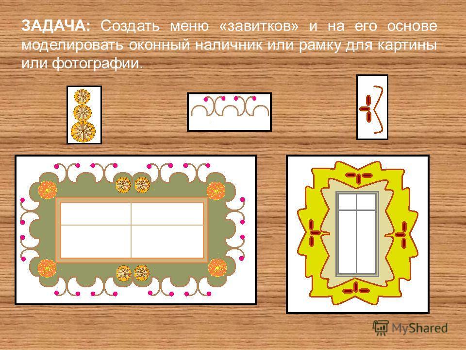 ЗАДАЧА: Создать меню «завитков» и на его основе моделировать оконный наличник или рамку для картины или фотографии.