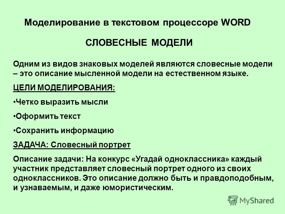 Моделирование в текстовом процессоре WORD СЛОВЕСНЫЕ МОДЕЛИ Одним из видов знаковых моделей являются словесные модели – это описание мысленной модели на естественном языке. ЦЕЛИ МОДЕЛИРОВАНИЯ: Четко выразить мысли Оформить текст Сохранить информацию З