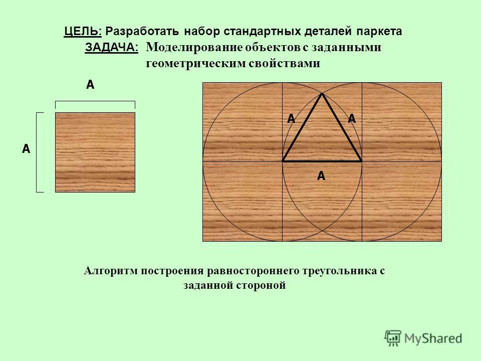 ЦЕЛЬ: Разработать набор стандартных деталей паркета ЗАДАЧА: Моделирование объектов с заданными геометрическим свойствами А А Алгоритм построения равностороннего треугольника с заданной стороной А АА