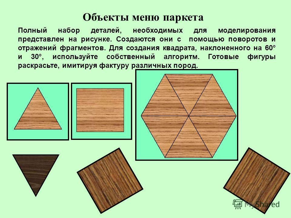 Объекты меню паркета Полный набор деталей, необходимых для моделирования представлен на рисунке. Создаются они с помощью поворотов и отражений фрагментов. Для создания квадрата, наклоненного на 60° и 30°, используйте собственный алгоритм. Готовые фиг