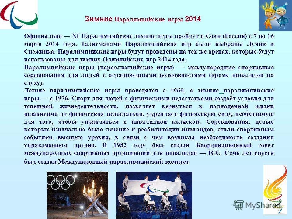 Зимние Паралимпийские игры 2014 Официально XI Паралимпийские зимние игры пройдут в Сочи (Россия) с 7 по 16 марта 2014 года. Талисманами Паралимпийских игр были выбраны Лучик и Снежинка. Паралимпийские игры будут проведены на тех же аренах, которые бу