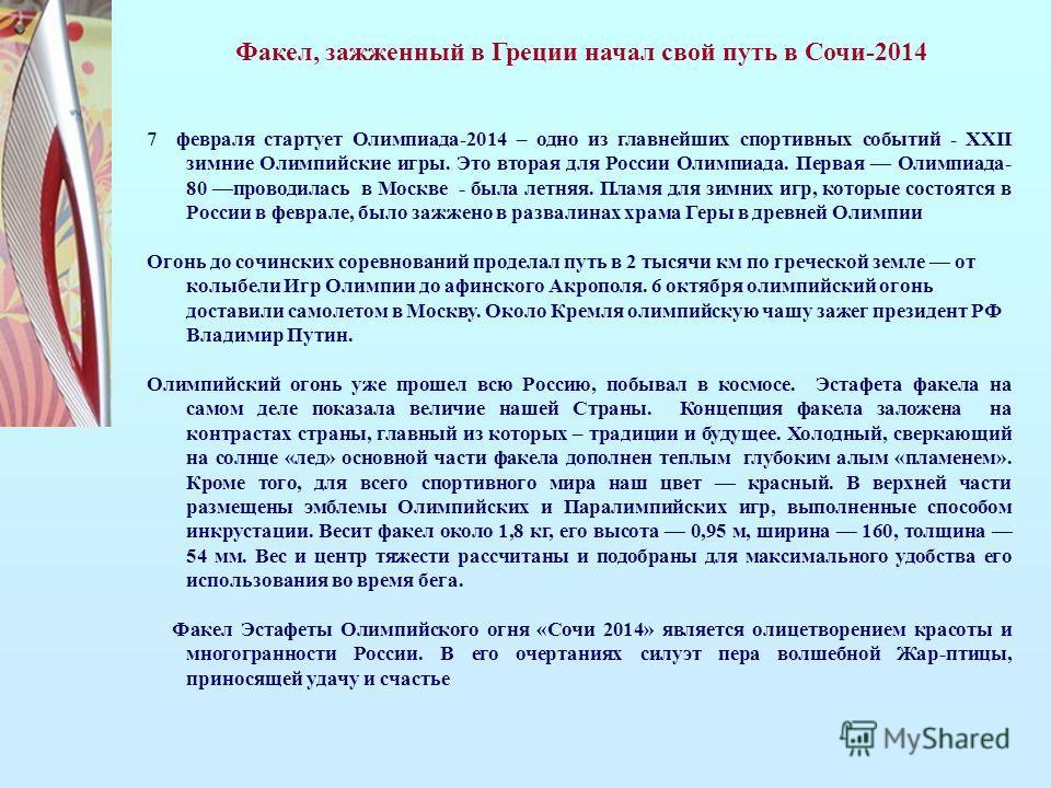 7 февраля стартует Олимпиада-2014 – одно из главнейших спортивных событий - XXII зимние Олимпийские игры. Это вторая для России Олимпиада. Первая Олимпиада- 80 проводилась в Москве - была летняя. Пламя для зимних игр, которые состоятся в России в фев
