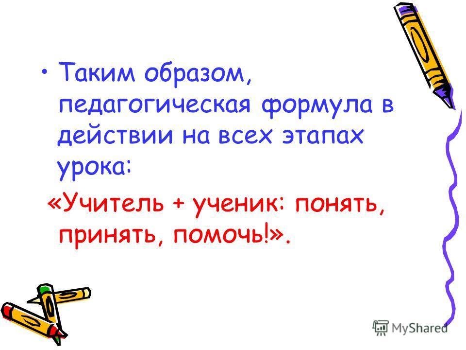 Таким образом, педагогическая формула в действии на всех этапах урока: «Учитель + ученик: понять, принять, помочь!».