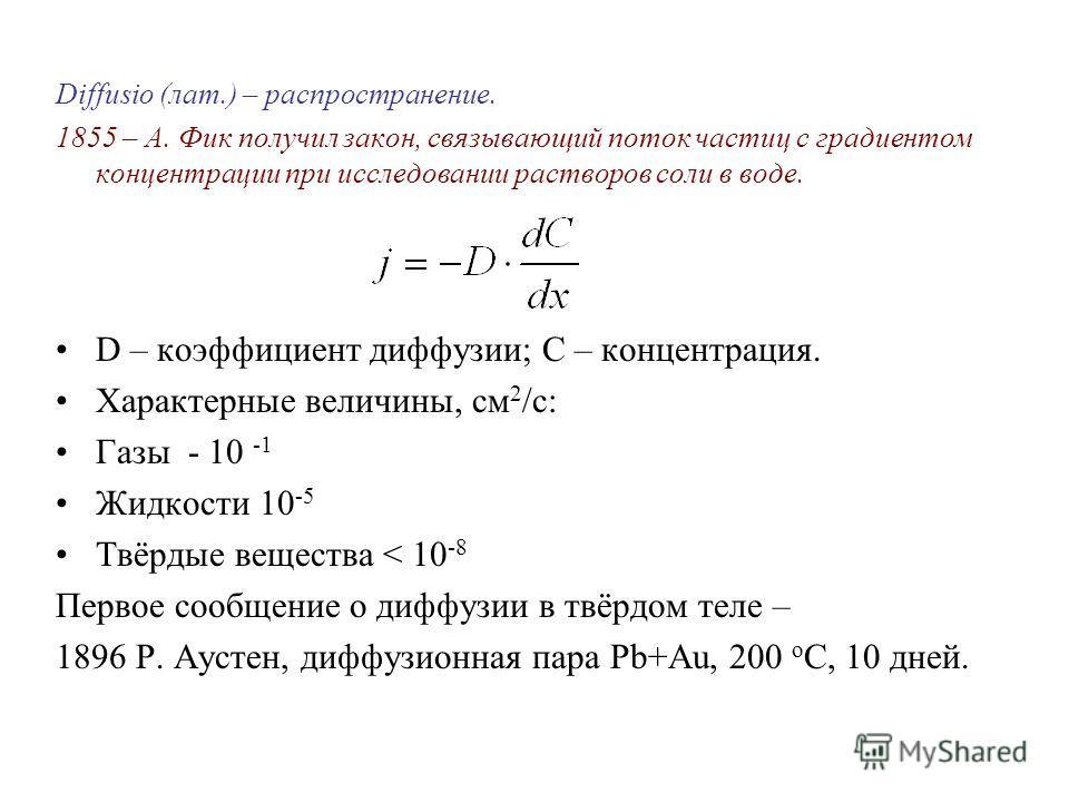 Diffusio (лат.) – распространение. 1855 – А. Фик получил закон, связывающий поток частиц с градиентом концентрации при исследовании растворов соли в воде. D – коэффициент диффузии; С – концентрация. Характерные величины, см 2 /c: Газы - 10 -1 Жидкост