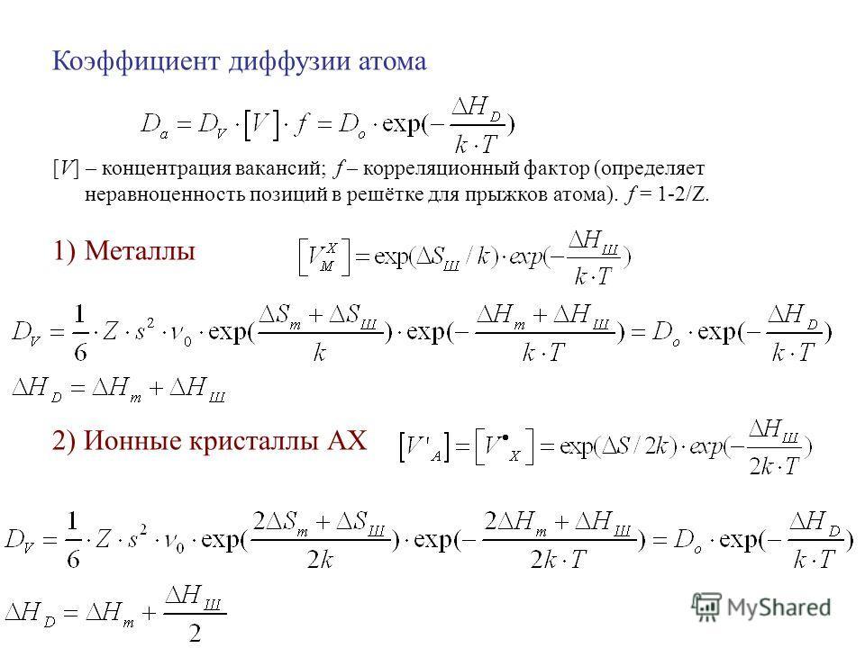 Коэффициент диффузии атома [V] – концентрация вакансий; f – корреляционный фактор (определяет неравноценность позиций в решётке для прыжков атома). f = 1-2/Z. 1)Металлы 2) Ионные кристаллы АХ