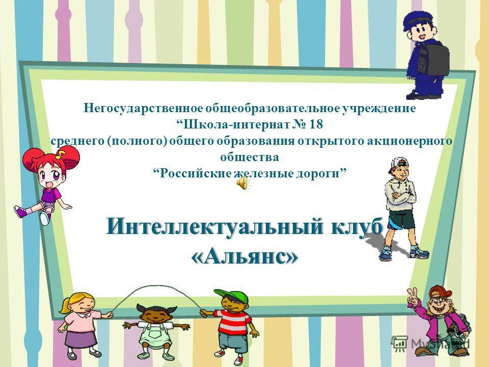 Негосударственное общеобразовательное учреждение Школа-интернат 18 среднего (полного) общего образования открытого акционерного общества Российские железные дороги Интеллектуальный клуб «Альянс»