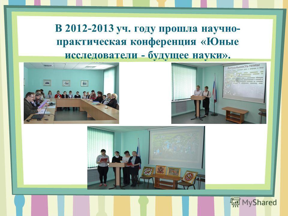 В 2012-2013 уч. году прошла научно- практическая конференция «Юные исследователи - будущее науки».