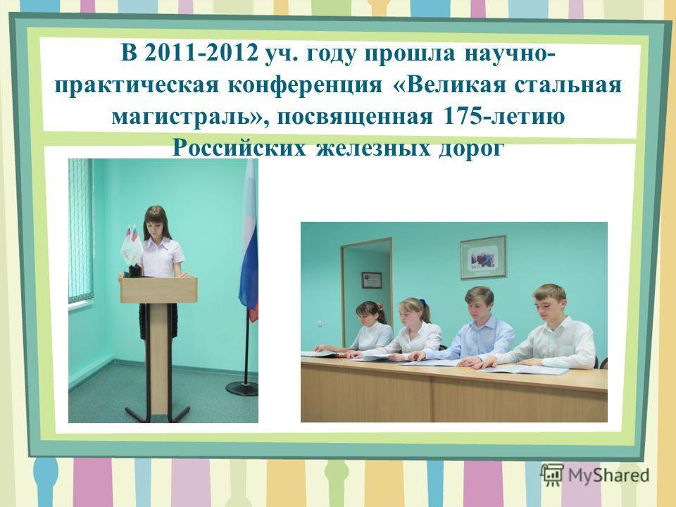 В 2011-2012 уч. году прошла научно- практическая конференция «Великая стальная магистраль», посвященная 175-летию Российских железных дорог