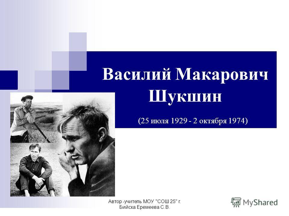 Автор -учитель МОУ СОШ 25 г. Бийска Еремеева С.В. Василий Макарович Шукшин (25 июля 1929 - 2 октября 1974)
