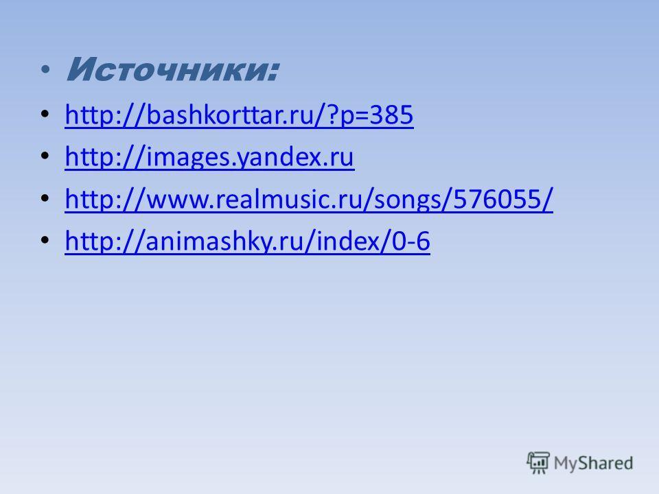 Источники: http://bashkorttar.ru/?p=385 http://images.yandex.ru http://www.realmusic.ru/songs/576055/ http://animashky.ru/index/0-6