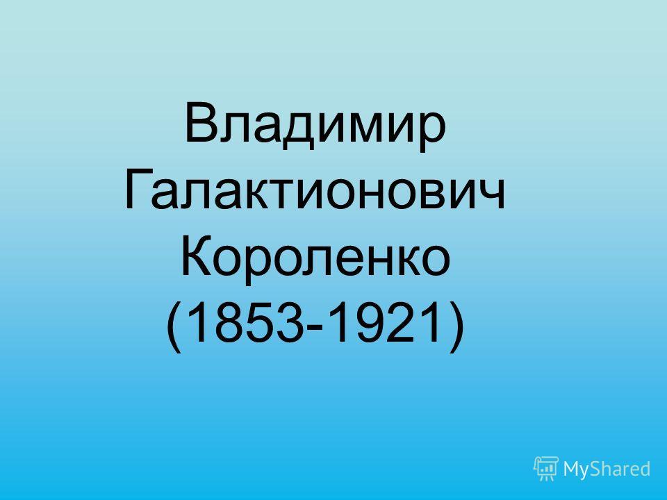 Владимир Галактионович Короленко (1853-1921)