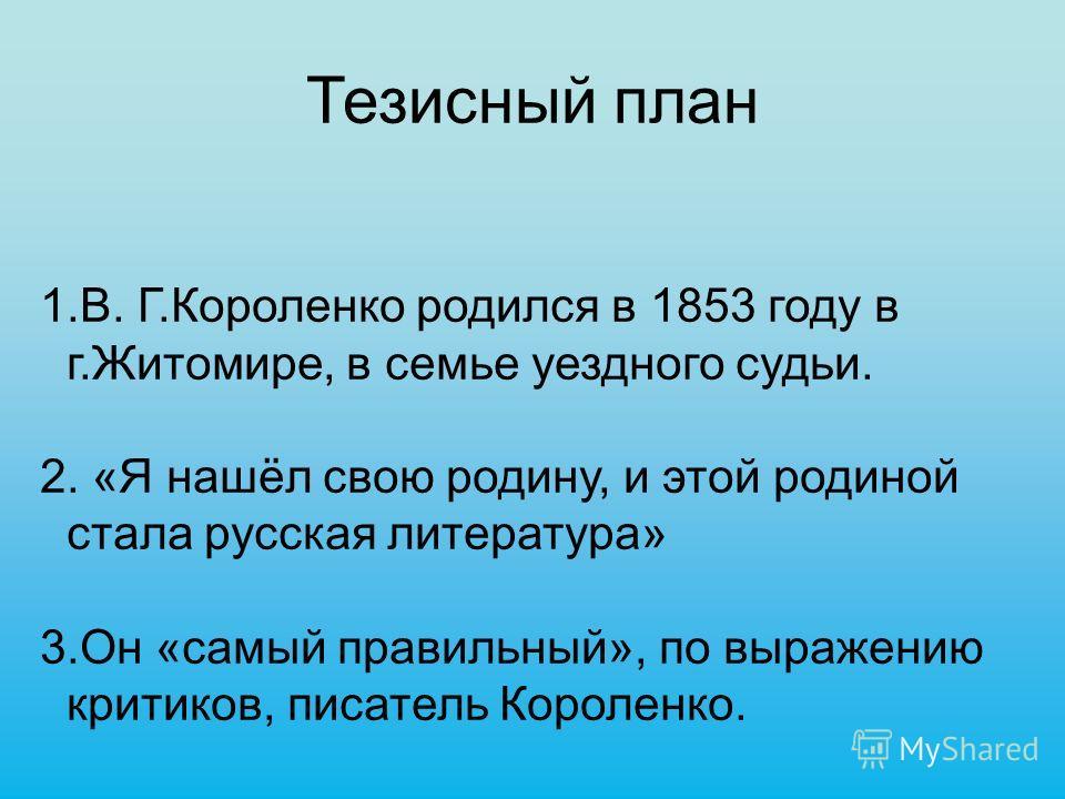Тезисный план 1.В. Г.Короленко родился в 1853 году в г.Житомире, в семье уездного судьи. 2. «Я нашёл свою родину, и этой родиной стала русская литература» 3.Он «самый правильный», по выражению критиков, писатель Короленко.