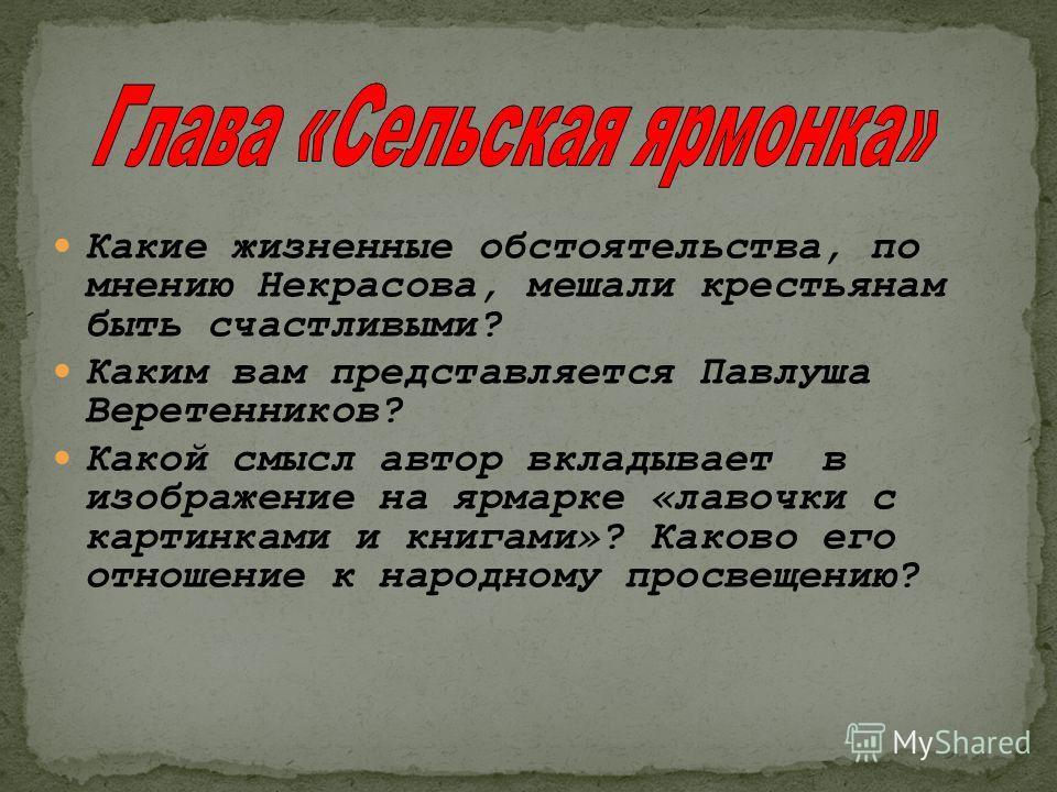 Какие жизненные обстоятельства, по мнению Некрасова, мешали крестьянам быть счастливыми? Каким вам представляется Павлуша Веретенников? Какой смысл автор вкладывает в изображение на ярмарке «лавочки с картинками и книгами»? Каково его отношение к нар