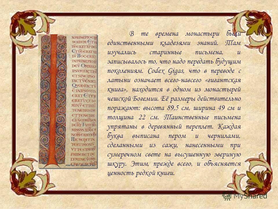 В те времена монастыри были единственными кладезями знаний. Там изучались старинные письмена, и записывалось то, что надо передать будущим поколениям. Codex Gigas, что в переводе с латыни означает всего-навсего «гигантская книга», находится в одном и