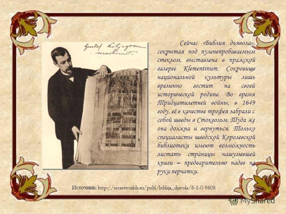 Сейчас «Библия дьявола», сокрытая под пуленепробиваемым стеклом, выставлена в пражской галерее Klementinum. Сокровище национальной культуры лишь временно гостит на своей исторической родине. Во время Тридцатилетней войны, в 1649 году, её в качестве т