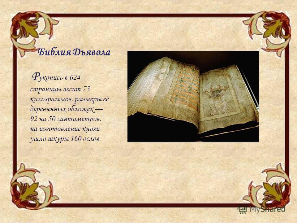 Библия Дьявола Р укопись в 624 страницы весит 75 килограммов, размеры её деревянных обложек 92 на 50 сантиметров, на изготовление книги ушли шкуры 160 ослов.