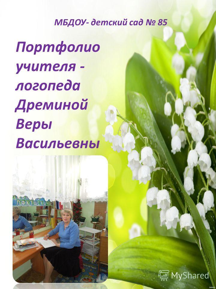 Портфолио учителя - логопеда Дреминой Веры Васильевны МБДОУ- детский сад 85
