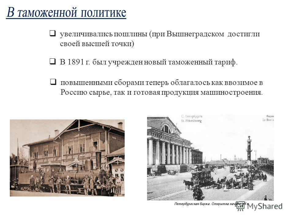 повышенными сборами теперь облагалось как ввозимое в Россию сырье, так и готовая продукция машиностроения. увеличивались пошлины (при Вышнеградском достигли своей высшей точки) В 1891 г. был учрежден новый таможенный тариф.