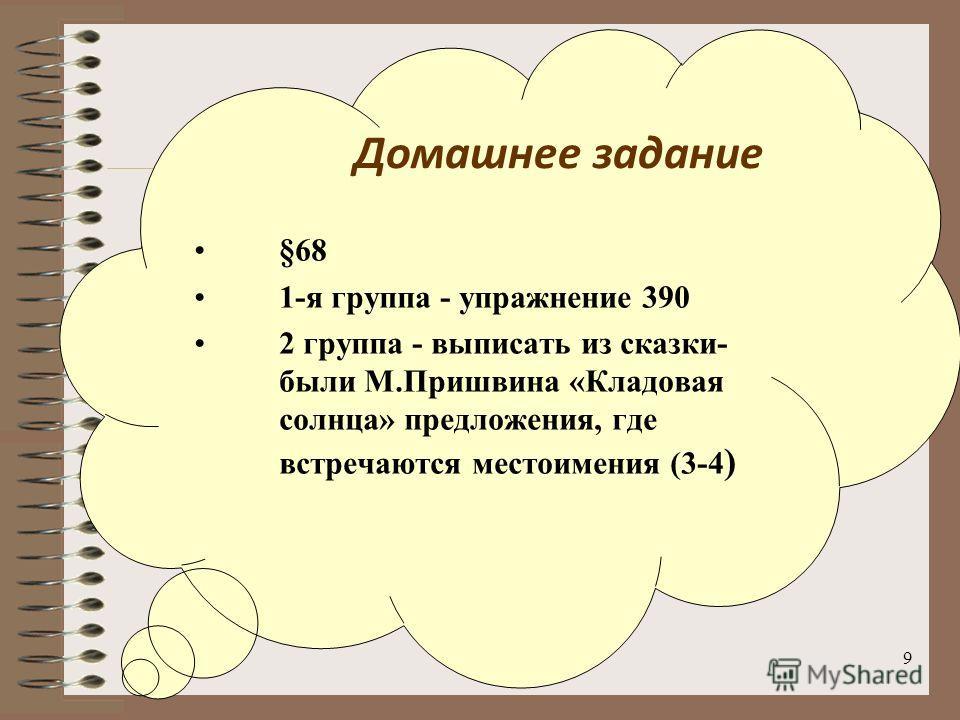 9 §68 1-я группа - упражнение 390 2 группа - выписать из сказки- были М.Пришвина «Кладовая солнца» предложения, где встречаются местоимения (3-4 ) Домашнее задание