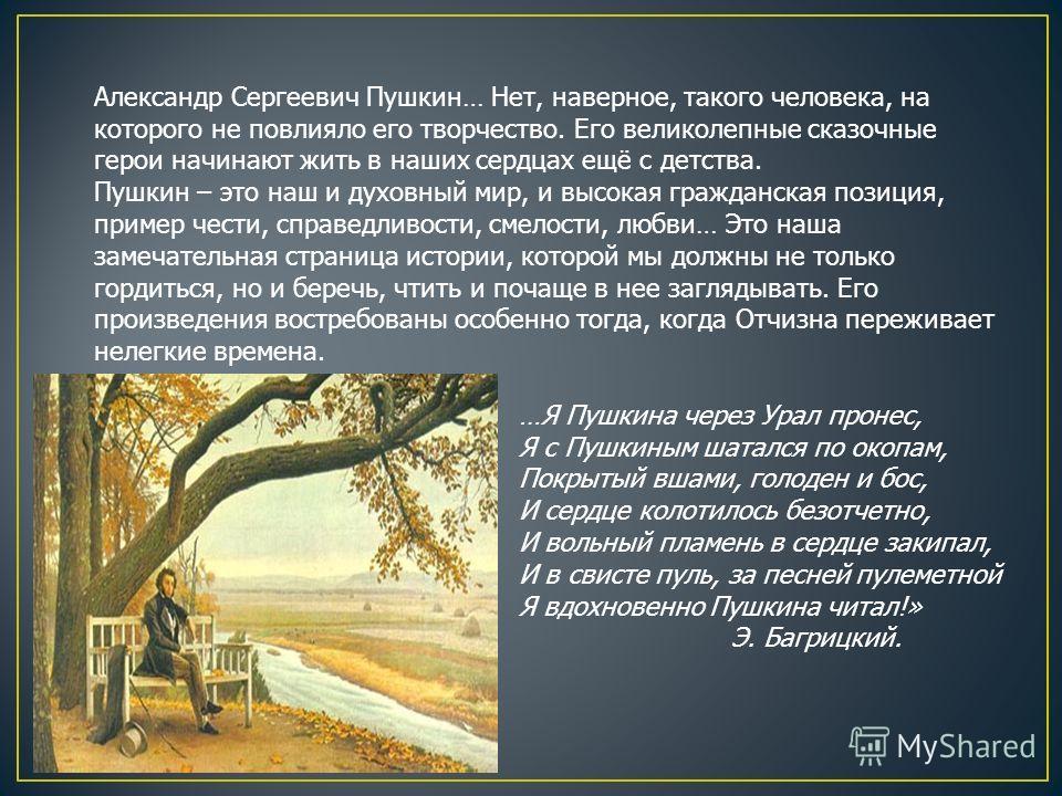 Александр Сергеевич Пушкин… Нет, наверное, такого человека, на которого не повлияло его творчество. Его великолепные сказочные герои начинают жить в наших сердцах ещё с детства. Пушкин – это наш и духовный мир, и высокая гражданская позиция, пример ч