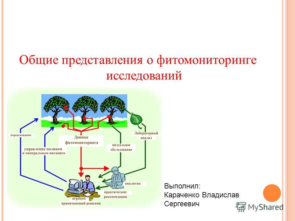 Общие представления о фитомониторинге исследований Выполнил: Караченко Владислав Сергеевич
